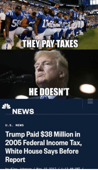 Memes, News, and White House: THEWPAY-TAXES  HE DOESNT  NEWS  U.S. NEWS  Trump Paid $38 Million in  2005 Federal Income Tax,  White House Says Before  Report (GC)