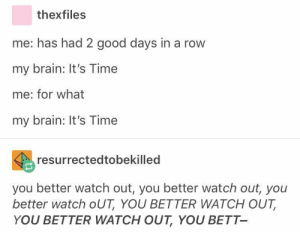time: thexfiles  me: has had 2 good days in a row  my brain: It's Time  me: for what  my brain: It's Time  resurrectedtobekilled  you better watch out, you better watch out, you  better watch oUT, YOU BETTER WATCH OUT  YOU BETTER WATCH OUT, YOU BETT- time