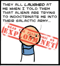 This comic is ready for you to rub your eyeballs all over it. Are you up for the job? Click: https://goo.gl/9LHBzM: THEY ALL LAUGHED AT  ME WHEN I TOLD THEM  THAT ALIENS ARE TRYING  TO INDOCTRINATE ME INTO  THEIR GALACTIC ARMY...  READ  TTE FULL MIC  ON This comic is ready for you to rub your eyeballs all over it. Are you up for the job? Click: https://goo.gl/9LHBzM