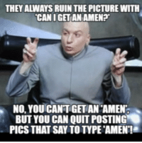 Can I Get An Amen: THEY ALWAYS RUIN THE PICTURE WITH  CAN I GET AN AMEN?  NO, YOUICANTGETAN AMEN  BUT YOU CAN QUIT POSTING  PICS THAT SAY TOTYPETAMENT!