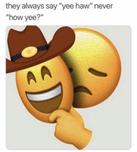 "yee haw: they always say ""yee haw"" never  ""how yee?' yee haw"