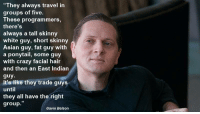 """Is this true?: """"They always travel in  groups of five.  These programmers,  there'S  always a tall skinny  white guy, short skinny  Asian guy, fat guy with  a ponytail, some guy  with crazy facial hair  and then an East Indiarn  guy  It's like they trade guys  until  they all have the right  group.""""  Gavin Belson Is this true?"""