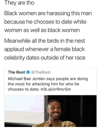 Bae, Facts, and Birds: They are tho  Black women are harassing this man  because he chooses to date white  women as well as black women  Meanwhile all the birds in the nest  applaud whenever a female black  celebrity dates outside of her race  The Root @TheRoot  Michael Bae Jordan says people are doing  the most for attacking him for who he  chooses to date: trib.al/xrRmv5m Facts or na? 🤔