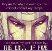 Dicks, Fire, and Memes: They ask me why,  I, a water style user  cannot control my temper  It is because my water is boiled by  THE MILL IF FIRE Either that or it is boiling from his hate for the Uchiha.. Vegeta and Sasuke taught me the art of being a total dick
