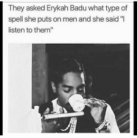"""LMMFAO they would use cold ass Mr. Benjamin sipping tea with a sidearm to push the point. You see Erykah turned all THREE of them niggas out. Common, Andre 300 and Jay Electronica. Soon as she got a hold of them, they're styles became notably different. To which I reply, Noooo, I firmly believe she opened the doors to who these brothas really are. Simply by letting them be that. A lot of these young ladies and even some of the grown ones could stand to take a page from that book. Don't try to change that man. Let him flourish. Listen to and observe him and figure out what you can do to help nourish his character and become instrumental in unlocking his potential. Cause I'll be real with you, all that bad n boujee foolishness, the attitudes, the unwarranted and self-righteous indignation of a woman's inflated ego these days? Y'all gone be on that wave by yourself if you don't treat your man like an equal and demand reciprocation in no uncertain terms. TwoEarsOneMouth ListenMoreTalkLess . . . . toofunny jokes petty pettypost hilarious weak bruh icant nochill ctfu lmfao damn hellyeah fuckery lmao memes savageaf pettyaf rofl banter: They asked Erykah Badu what type of  spell she puts on men and she said """"I  listen to them"""" LMMFAO they would use cold ass Mr. Benjamin sipping tea with a sidearm to push the point. You see Erykah turned all THREE of them niggas out. Common, Andre 300 and Jay Electronica. Soon as she got a hold of them, they're styles became notably different. To which I reply, Noooo, I firmly believe she opened the doors to who these brothas really are. Simply by letting them be that. A lot of these young ladies and even some of the grown ones could stand to take a page from that book. Don't try to change that man. Let him flourish. Listen to and observe him and figure out what you can do to help nourish his character and become instrumental in unlocking his potential. Cause I'll be real with you, all that bad n boujee foolishness, the attitudes, the unwarr"""
