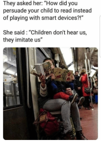 "Children, Wolf, and How: They asked her: ""How did you  persuade your child to read instead  of playing with smart devices?!""  She said: ""Children don't hear us,  they imitate us"" via Aware Wolf ❤️"