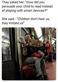"Children, How, and Her: They asked her: ""How did you  persuade your child to read instead  of playing with smart devices?!""  She said: ""Children don't hear us,  they imitate us"" yesssss👏"