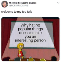 "Club, Fake, and Ted: they be discussing divorce  @HOESTRADAMUS  welcome to my ted talk  Why hating  popular things  doesn't make  you an  interesting person <p><a href=""http://laughoutloud-club.tumblr.com/post/175582003479/haters-will-say-its-fake"" class=""tumblr_blog"">laughoutloud-club</a>:</p>  <blockquote><p>Haters will say it's fake</p></blockquote>"