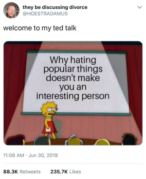 Haters will say it's fake: they be discussing divorce  @HOESTRADAMUS  welcome to my ted talk  Why hating  popular things  doesn't make  you an  interesting person  11:08 AM Jun 30, 2018  88.3K Retweets  235.7K Likes Haters will say it's fake
