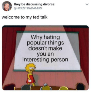 laughoutloud-club:  Haters will say it's fake: they be discussing divorce  @HOESTRADAMUS  welcome to my ted talk  Why hating  popular things  doesn't make  you an  interesting person laughoutloud-club:  Haters will say it's fake