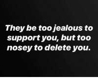 🎯: They be too jealous to  support you, but too  nosey to delete you. 🎯