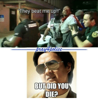 All Lives Matter, Memes, and Police: They beat me up!  BUT DID YOU  DIE? BTW, Mr. Lloyd, when is your funeral? You are whining too much! police cop cops thinblueline lawenforcement policelivesmatter supportourtroops BlueLivesMatter AllLivesMatter brotherinblue bluefamily tbl thinbluelinefamily sheriff policeofficer backtheblue