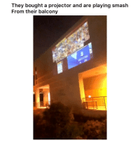 Af, Dope, and Funny: They bought a projector and are playing smash  From their balcony Dope af 👉🏽(via: gdycin-twitter)