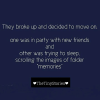 True that!!: They broke up and decided to move on  one was in party with new friends  and  other was trying to sleep  scrolling the images of folder  memories  The Tiny Stories True that!!