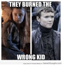 ~Cersei: THEY BURNED THE  WRONG KID  Enjoy Game of Thrones Memes at GameofLaughs.com ~Cersei