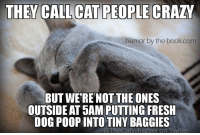 5 Am, Crazy, and Fresh: THEY CALL CAT PEOPLE  CRAZY  humor by the book.com  BUT WE'RE NOTTHE ONES  OUTSIDE AT 5AM PUTTING FRESH  DOG POOP INTO TINY BAGGIES  @TheCatWhisprer on Twitter They call cat people crazy but we are not the ones outside at 5 am putting fresh dog poop into tiny baggies   MOL