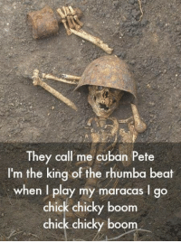 Cuban, Boom, and King: They call me cuban Pete  I'm the king of the rhumba beat  when I play my maracas I go  chick chicky boom  chick chicky boom <p>The original cuban pete.</p>