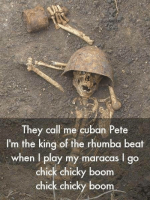 Bad, Life, and Cuban: They call me cuban Pete  I'm the king of the rhumba beat  when I play my maracas I go  chick chicky boom  chick chicky boom Life its not that bad