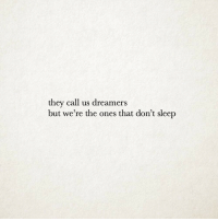 Sleep, They, and Call: they call us dreamers  but we're the ones that don't sleep