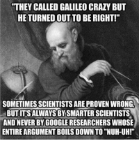 "Memes, 🤖, and Galileo: THEY CALLED GALILEO CRAZY BUT  HE TURNED OUT TO BE RIGHT!""  SOMETIMES SCIENTISTS AREPROVEN WRONG  BUTITSALWAYS BY SMARTER SCIENTISTS  AND NEVER BY GOOGLE RESEARCHERS WHOSE  ENTIRE ARGUMENT BOILS DOWN TO ""NUH-UH!"""