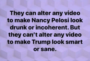 pelosi: They can alter any video  to make Nancy Pelosi look  drunk or incoherent. But  they can't alter any video  to make Trump look smart  or sane