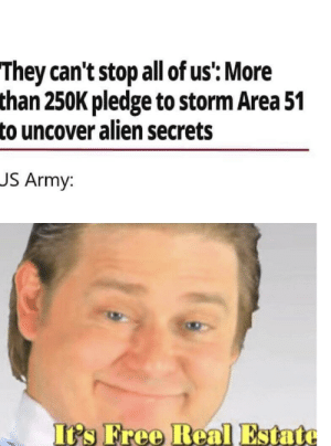 Bodies , Army, and Alien: They can't stop all of us': More  than 250K pledge to storm Area 51  to uncover alien secrets  JS Army  It's Free Real Estate Let the bodies hit the floor