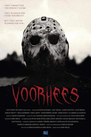 Voorhees - coming soon.  Trailer: https://youtu.be/aB0xQ0tTBG8: THEY COM MITTED  THE PERFECT CRIME  THEY PLANNED FOR  EVERY POSSIBILITY  BUT THEY NEVER  PLANNED FOR HIM  OORICGS  EMILIO TRUITT WILLIAM NSHOP-ERICA JONES CHRISTOPHER INLOW CHRIS SCOTT AND DANIELLE SANDLER  COOY AULK couOD  PETER SAID, DRANA LINK LOGAN MURPHY, SHANE MULLEN TLD REDILLA  LLOI MARILL-.soxsrinoaa p rrAARON CARAou.BRTAN,nza RALD nukioaiLI. Voorhees - coming soon.  Trailer: https://youtu.be/aB0xQ0tTBG8