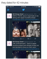 "Dating, Memes, and Work: they dated for 42 minutes  8:48 PM  OO  Be  Girl Group Zone  a girl groupzone 47m v  [INFO] 170216 Jessi is reportedly to be  ZOME  dating with rapper Dumbfoundead  m entertain naver.com/now/read?oid 1...  261 207  M  Girl Group Zone  @girlgroupzone .5m v  YMC Entertainment, ""Jessi & rapper  ZONE  Dumbfoundead have already broken up  and decided to focus on their work.""  m entertain naver.com/now/read?oid 3... well that was quick . . . . . . . . . Credit to owner✌"