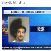 Haircut, Snapchat, and Dirty: they did him dirty  ARRESTED DURING HAIRCUT  DAVID  DAVIS  avid Davis was in the middle of a haireut when he gotinto a scuffie ans  as thon arrested. Road More  thon amestod. R Add us on snapchat: hoodmeme