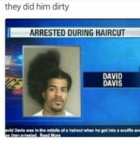 Dank, Funny, and Haircut: they did him dirty  ARRESTED DURING HAIRCUT  DAVID  DAVIS  avid Davis was into middlo ofa haircut when ho got into  as thon arested. Road More  souffle an 2nd one me * 😏Follow if you're new😏 * 👇Tag some homies👇 * ❤Leave a like for Dank Memes❤ * Second meme acc: @cptmemes * Don't mind these 👇👇 Memes DankMemes Videos DankVideos RelatableMemes RelatableVideos Funny FunnyMemes memesdailybestmemesdaily gta Codmemes roblox robloxmemes Meme InfiniteWarfare Gaming gta5 bo2 IW mw2 Xbox Ps4 Psn Games VideoGames Comedy Treyarch sidemen sdmn