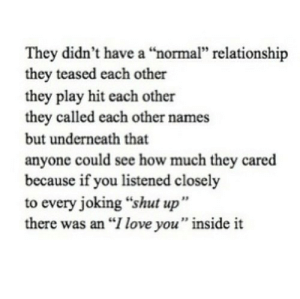 """https://iglovequotes.net/: They didn't have a """"normal"""" relationship  they teased each other  they play hit each other  they called each other names  but underneath that  anyone could see how much they cared  because if you listened closely  to every joking """"shut up""""  there was an """"I love you"""" inside it https://iglovequotes.net/"""