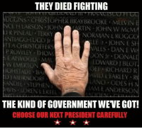 Memes, Stephen, and Cold: THEY DIED FIGHTING  OPHER BRAYBROOKE MEVIN  NCE H LARSON JOHNJATIN OHN W McM  RPINEAU TERRY  NORMAN L ROGG  ACHRISTOFFERS  VALES DANE W  P ROWLEY TION  W EMERTON  ANDEL STEPHEN  LDWARD 1 BLOT  OEF RICHARD R  AVIDL FARLEY R  LANO ODES H  AM EANDERSON  THE KIND OF GOVERNMENT WEVE GOT!  CHOOSE OUR NEXT PRESIDENT CAREFULLY --  Cold Dead Hands Gear & Apparel: CDH2A.COM/STORE