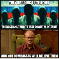 Memes, Russian, and Believable: THEY DING TO TELL YOU  THE RUSSIANS TRIED TO TAKE DOWN THEINTERNET  www.MURICATODAY COM  AND YOU DUMBASSES WILL BELIEVE THEM When in doubt, blame the Russians..  Follow us for more: Murica Today