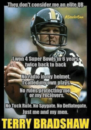 Boomer meme: They  don't consider me an elite QB  12 #SteelerDan  MAXPR  Iwon 4 Super Bowls in 6 years,  twice back to back  No radio in my helmet,  Icalled my own plays.  No rules protecting me  or my recievers.  No Tuck Rule. No Spygate. No Deflategate.  Just me and my men.  TERRY BRADSHAW Boomer meme