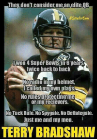 deflategate: They don't consider mean elite QB  #SteelerDan  Iwon 4 Super Bowls in 6 years  twice back to back  Noradio in my helmet,  Called own plays  No rules protecting me  or my recievers.  No Tuck Rule. No Spygate. No Deflategate.  Just me and my men.  TERRY BRADSHAW