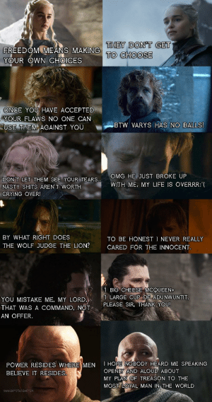 Crying, Life, and Nasty: THEY DON'T GET  TO CHOOSE  FREEDOM MEANS MAKING  YOUR OWN CHOICES  ONCE YOU HAVE ACCEPTED  YOUR FLAWS NO ONE CAN  BTW VARYS HAS NO BALLS!  USE THEM AGAINST YOU  OMG HE JUST BROKE UP  DON'T LET THEM SEE YOUR TEARS..  WITH ME, MY LIFE IS OVERRR:  NASTY SHITS AREN'T WORTH  CRYING OVER!  BY WHAT RIGHT DOES  TO BE HONEST I NEVER REALLY  THE WOLF JUDGE THE LION?  CARED FOR THE INNOCENT.  1 BIG CHEESE MCQUEEN  1 LARGE CUP OF ADUNWUNTIT  PLEASE SIR, THANK YOU!  YOU MISTAKE ME, MY LORD.)  THAT WAS A COMMAND, NOT  AN OFFER  I HOPE NOBODY HEARD ME SPEAKING  OPENLY AND ALOUD ABOUT  POWER RESIDES WHERE MEN  BELIEVE IT RESIDES.  MY PLAN OF TREASON TO THE  MOST LOYAL MAN IN THE WORLD  KANAENYSTARGARYEN Dialogue and character development in season 8.