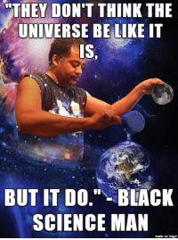 """Black Science Man: """"THEY DON'T THINK THE  UNIVERSE BE LIKE IT  IS,  BUT IT DO."""" BLACK  SCIENCE MAN  made on imgur"""