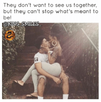 Facts, Fye, and Goals: They don't want to see us together,  but they can't stop what's meant to  be!  @KING SMILES For Good Quality Fye Memes To Post On Your Page, Go Check Out👉🔥@fyeassmemes🔥 FOLLOW THE CREW 🔥@king_smiles_ 🔥@leggygirl1 🔥@bscott_206 fyeassmemes king_smiles_ leggygirl1 bscott_206 love followback realtalk facts goals lovequotes relationshipgoals photooftheday truestory sexuall inlove powercouples quotes relationships picoftheday webstagram quotesofthegram tagafriend positivevibes truelove bestoftheday worth babe honesty truthbetold lit