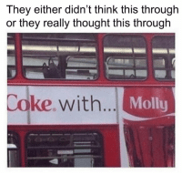 Molly, Thought, and Coke: They either didn't think this through  or they really thought this through  Coke.with  Molly 😲😂😜
