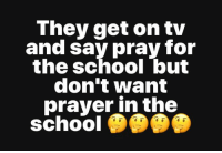 Memes, School, and Prayer: They get on tv  and say pray for  the school but  don't want  prayer in the  schoo Ain't that the truth!