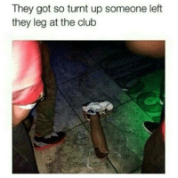 black maymays: They got so turnt up someone left  they leg at the club black maymays