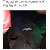 Club, Getting Turnt, and Got: They got so turnt up someone left  they leg at the club