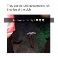 💀💀: They got so turnt up someone left  they leg at the club  I'm done for the night 💀💀