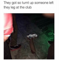 Club, Getting Turnt, and Hood: They got so turnt up someone left  they leg at the club Dawgggg 😂😂