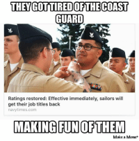 Coast Guard, Immediately, and Kaitlyn: THEY GOTTIREDOR THE COAST  GUARD  Ratings restored: Effective immediately, sailors will  get their job titles back  navytimes.com  MAKING FUN OFTHEM  Make a Meme Ah damn, now we have to come up with new smack talk.   Thanks Kaitlyn!