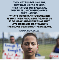 Alive, Crying, and Trump: THEY HATE US FOR SMILING  THEY HATE US FOR CRYING  THEY HATE US FOR SPEAKING  THEY HATE US FOR BEING ALIVE  THEY HATE US.  WHAT'S IMPORTANT TO REMEMBER  IS THAT THEIR ARGUMENT AGAINST US  IS SO WEAK AND FUTILE THAT THEY  HAVE TO RESORT TO ATTACKING  THE PEOPLE DELIVERING THE MESSAGE.  EMMA GONZALEZ  TRUMP  RESISTANCE  MOVEMENT (W)