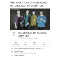 WHAT: THEY HAVE A TOUR DATE SET IN 2020  FOR ONE DIRECTION'S OTRA TOUR  g: @stylesflaws  DEC  31  Again Tour  with One Direction Concert Public  90  Interested  Going  Share  More  Thursday, December 31, 2020 at 7 PM UTC+11  Etihad Stadium  740 Bourke St, Docklands, Victoria 3008  o  Tickets Available WHAT