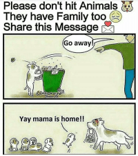 Pls don't hit the animals: They have Family too  Share this Message  Go away  Yay mama is home!! Pls don't hit the animals