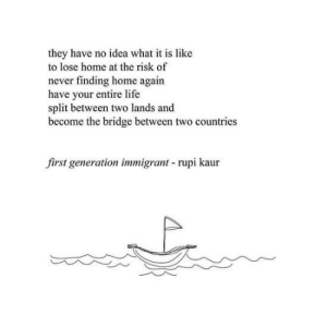 Lands: they have no idea what it is like  to lose home at the risk of  never finding home again  have your entire life  split between two lands and  become the bridge between two countries  first generation immigrant rupi kaur