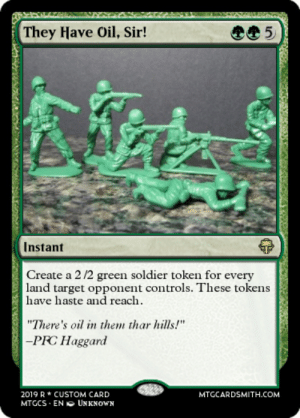 """My buddy created a custom card making fun of American tendency to invade other lands for oil: They Have Oil, Sir!  5  Instant  Create a 2/2 green soldier token for every  land target opponent controls. These tokens  have haste and reach  """"There's oil in them thar hills!""""  -PRC Haggard  2019 R CUSTOM CARD  MTGCS EN UNKNOWN  MTGCARDSMITH.COM  L0 My buddy created a custom card making fun of American tendency to invade other lands for oil"""